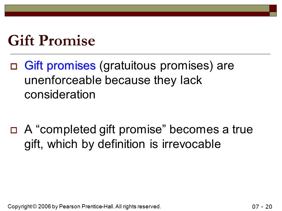 Gift Promise Gift promises (gratuitous promises) are unenforceable because they lack consideration.