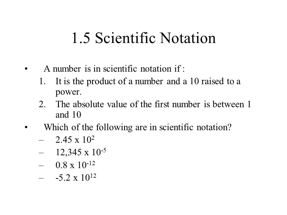 1.5 Scientific Notation A number is in scientific notation if :