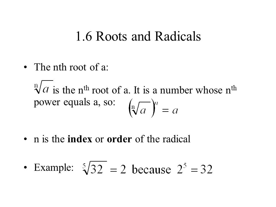 1.6 Roots and Radicals The nth root of a: is the nth root of a. It is a number whose nth power equals a, so: