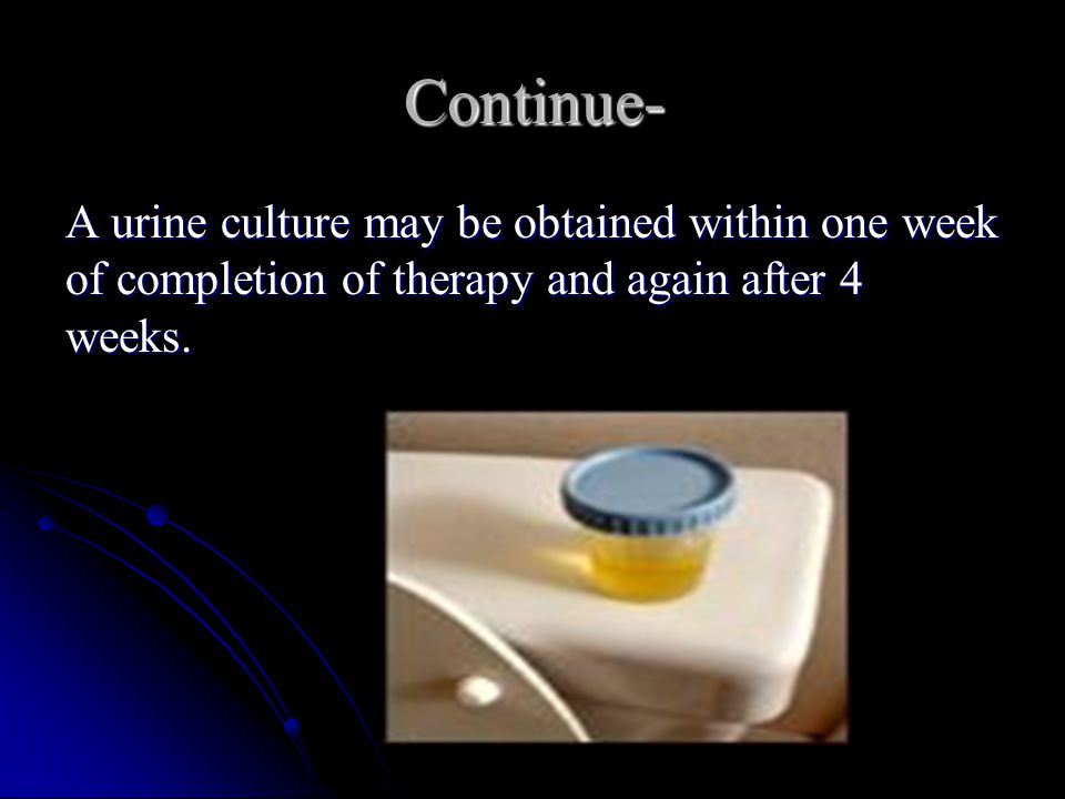 Continue- A urine culture may be obtained within one week of completion of therapy and again after 4 weeks.