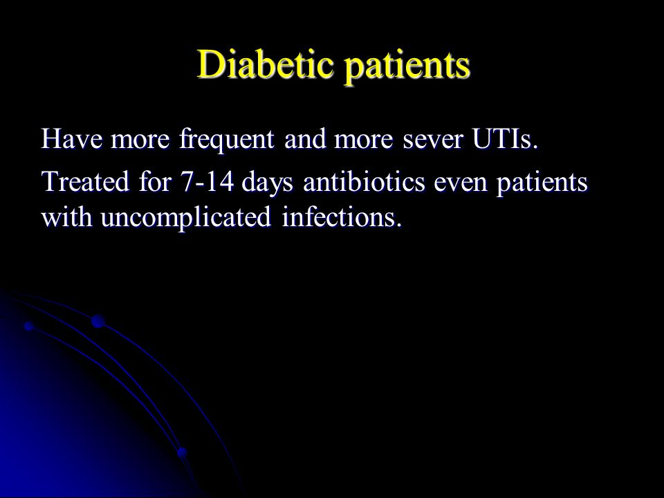 Diabetic patients Have more frequent and more sever UTIs.