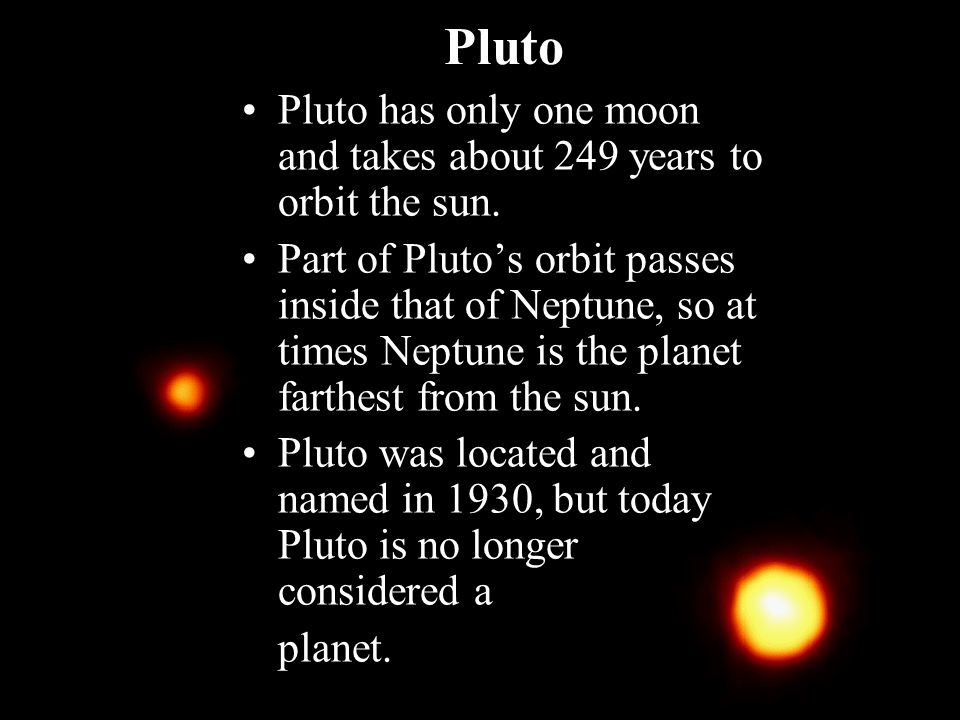 Pluto Pluto has only one moon and takes about 249 years to orbit the sun.