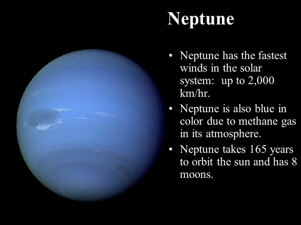 Neptune Neptune has the fastest winds in the solar system: up to 2,000 km/hr. Neptune is also blue in color due to methane gas in its atmosphere.