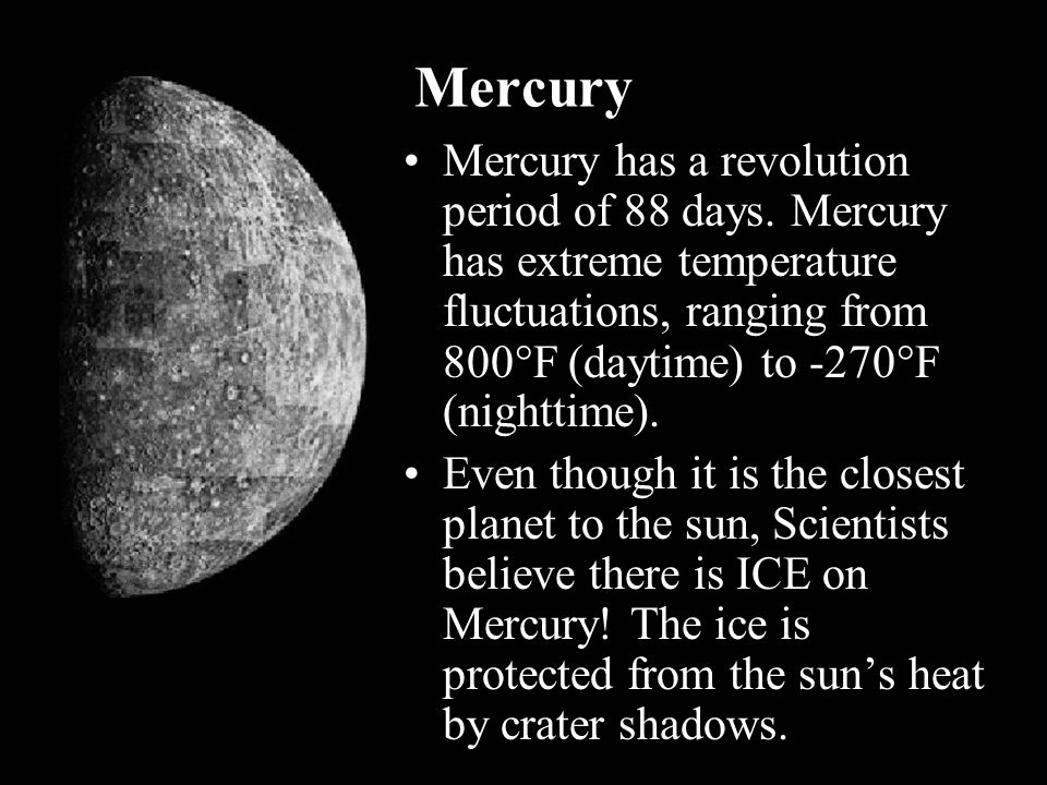Mercury Mercury has a revolution period of 88 days. Mercury has extreme temperature fluctuations, ranging from 800F (daytime) to -270F (nighttime).