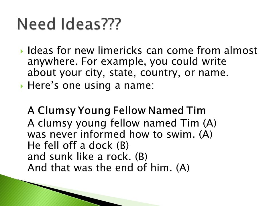 Need Ideas Ideas for new limericks can come from almost anywhere. For example, you could write about your city, state, country, or name.