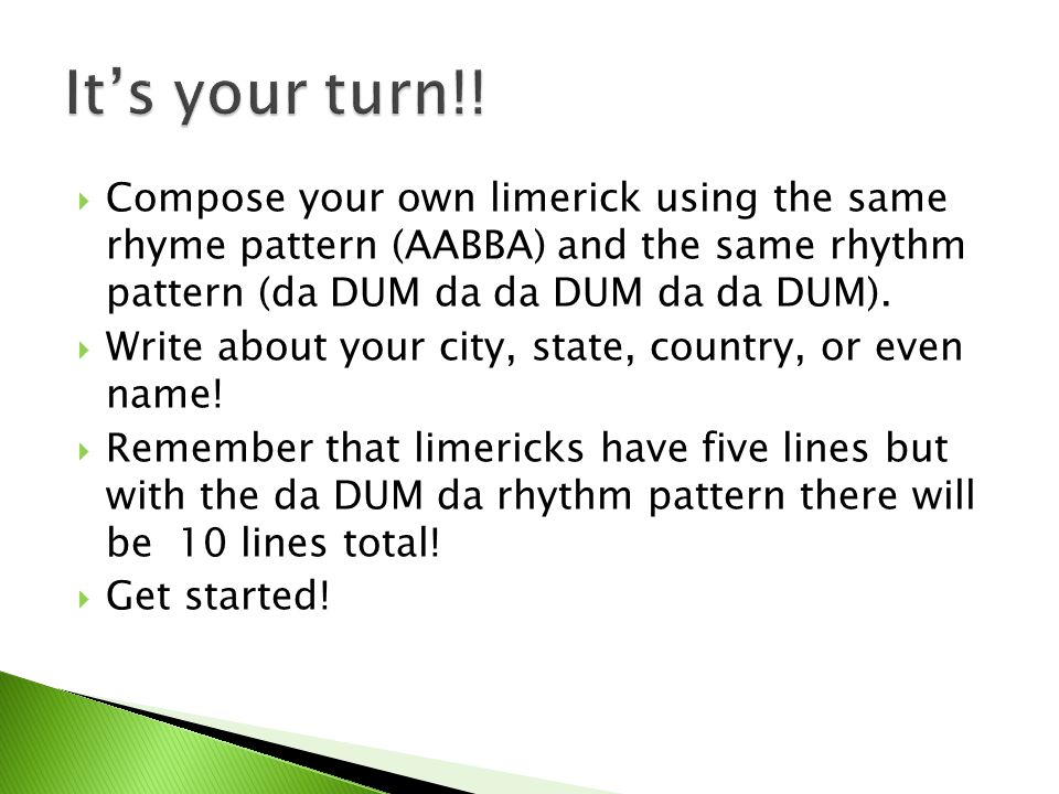 It's your turn!! Compose your own limerick using the same rhyme pattern (AABBA) and the same rhythm pattern (da DUM da da DUM da da DUM).