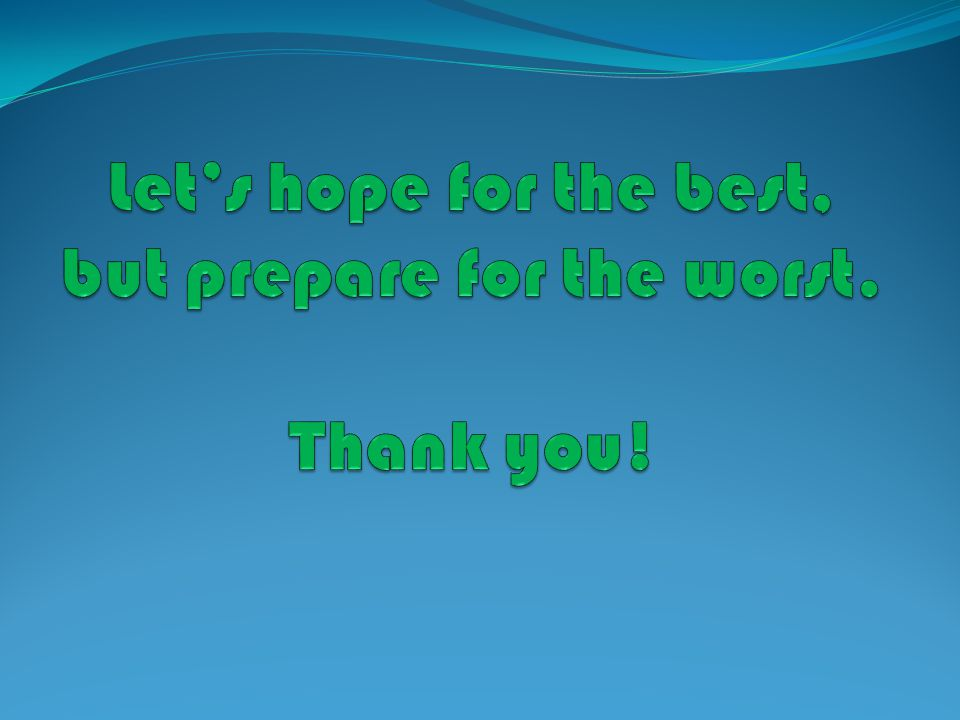 Let's hope for the best, but prepare for the worst. Thank you!