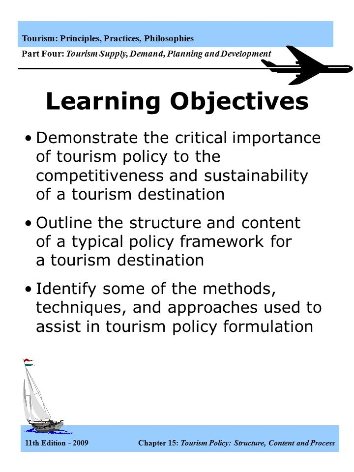 Learning Objectives Demonstrate the critical importance of tourism policy to the competitiveness and sustainability of a tourism destination.
