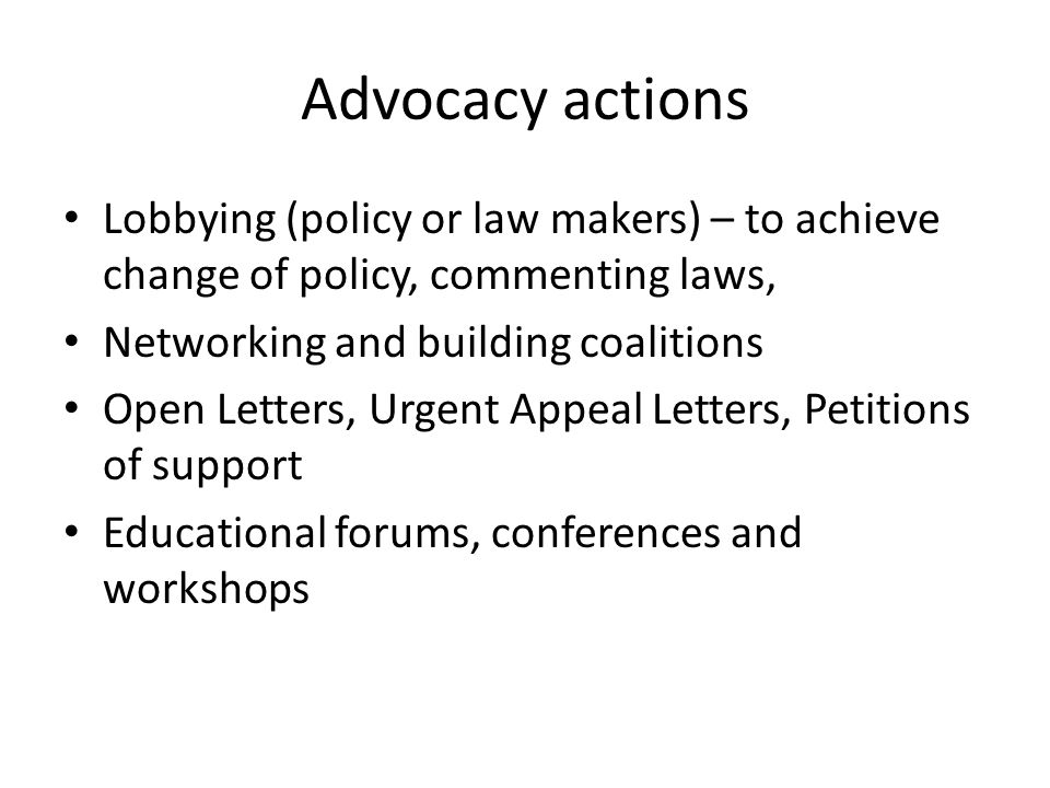 Advocacy actions Lobbying (policy or law makers) – to achieve change of policy, commenting laws, Networking and building coalitions.