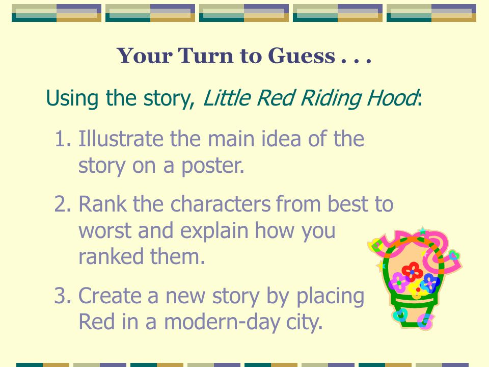 Your Turn to Guess . . . Using the story, Little Red Riding Hood: Illustrate the main idea of the story on a poster.
