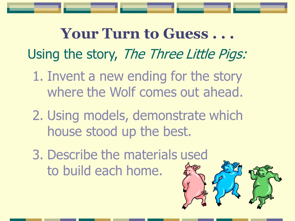 Your Turn to Guess . . . Using the story, The Three Little Pigs: