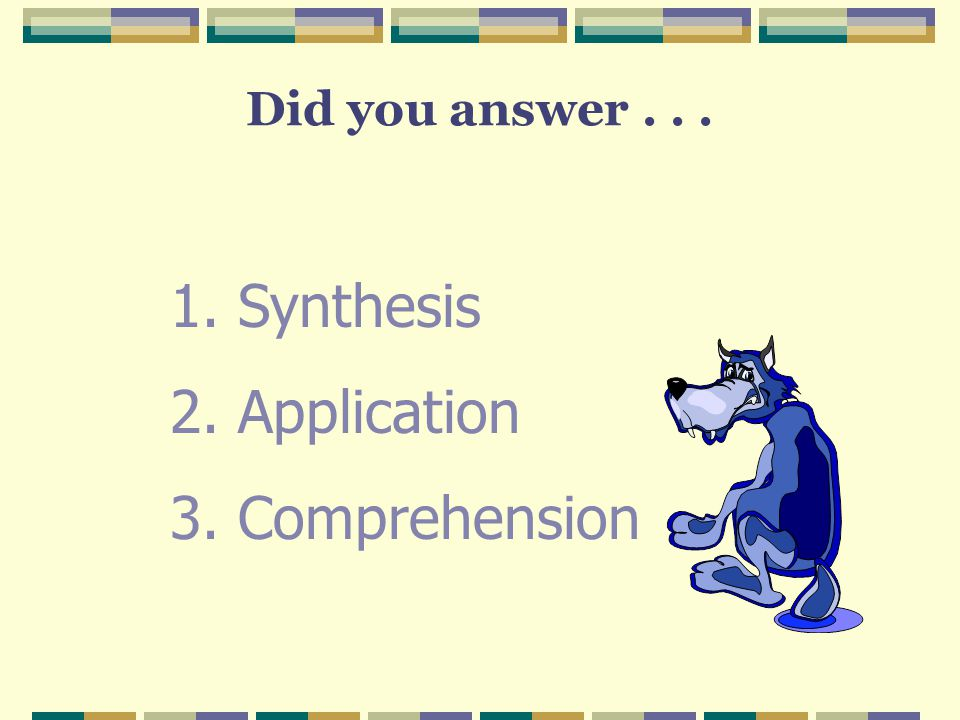 Did you answer . . . Synthesis Application Comprehension