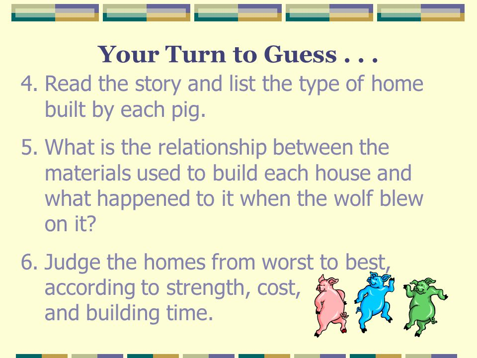 Your Turn to Guess . . . Read the story and list the type of home built by each pig.