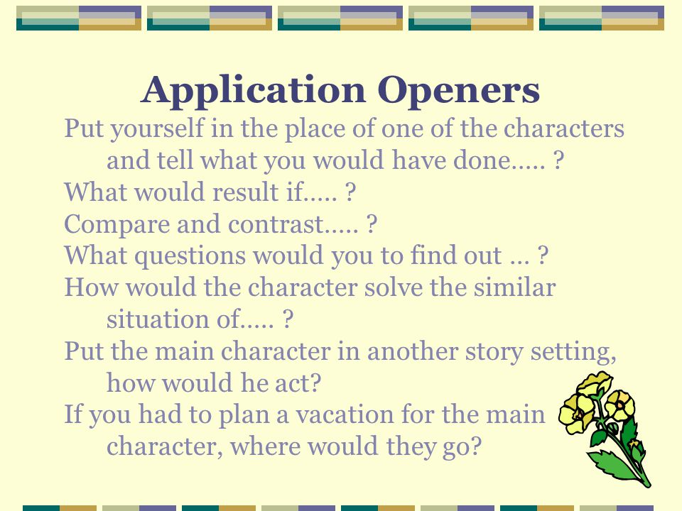 Application Openers Put yourself in the place of one of the characters and tell what you would have done…..