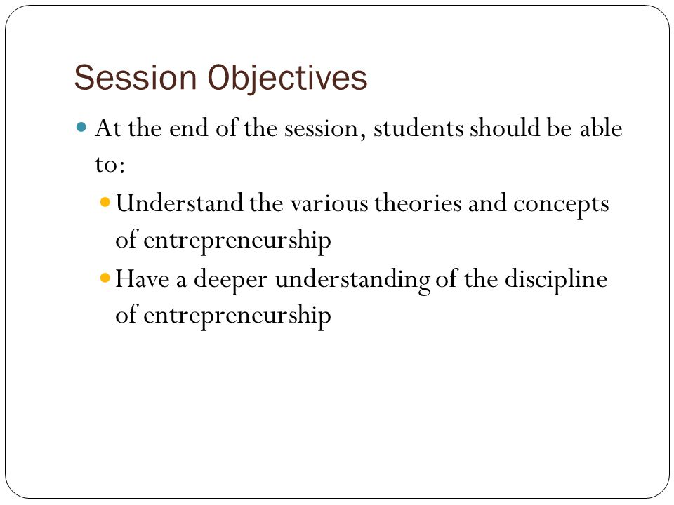 Session Objectives At the end of the session, students should be able to: Understand the various theories and concepts of entrepreneurship.