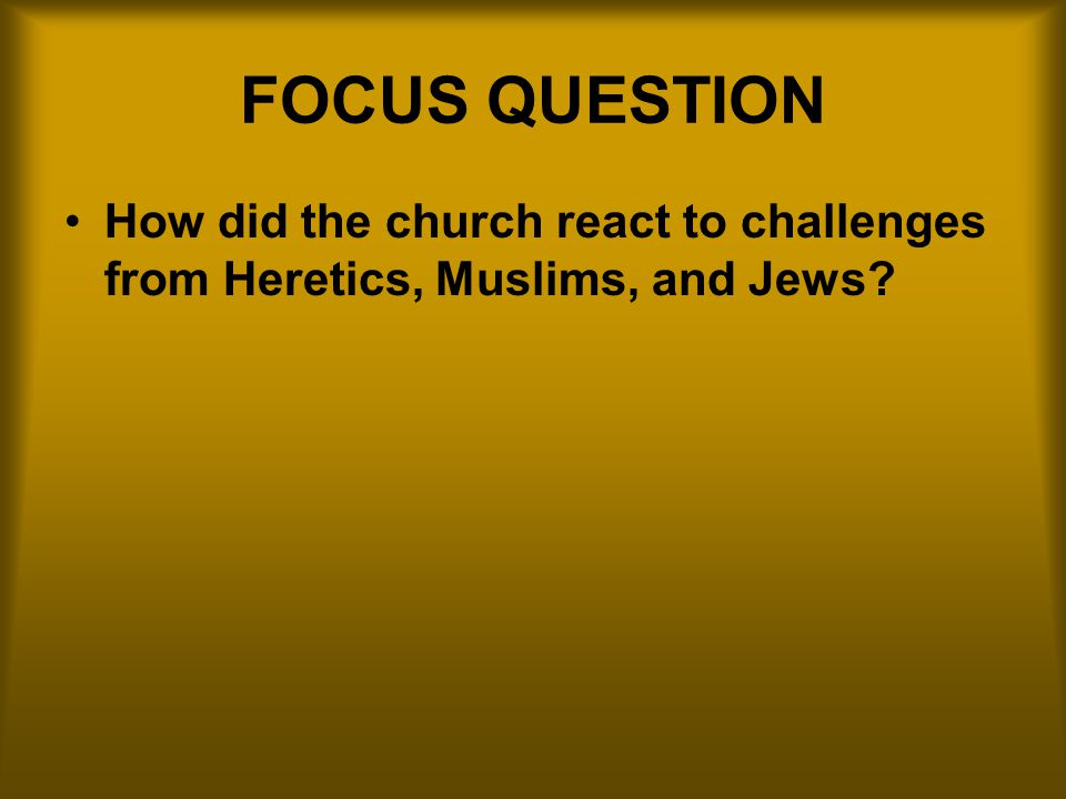 FOCUS QUESTION How did the church react to challenges from Heretics, Muslims, and Jews