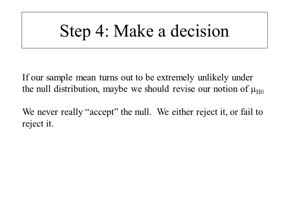 Step 4: Make a decision If our sample mean turns out to be extremely unlikely under the null distribution, maybe we should revise our notion of µH0.