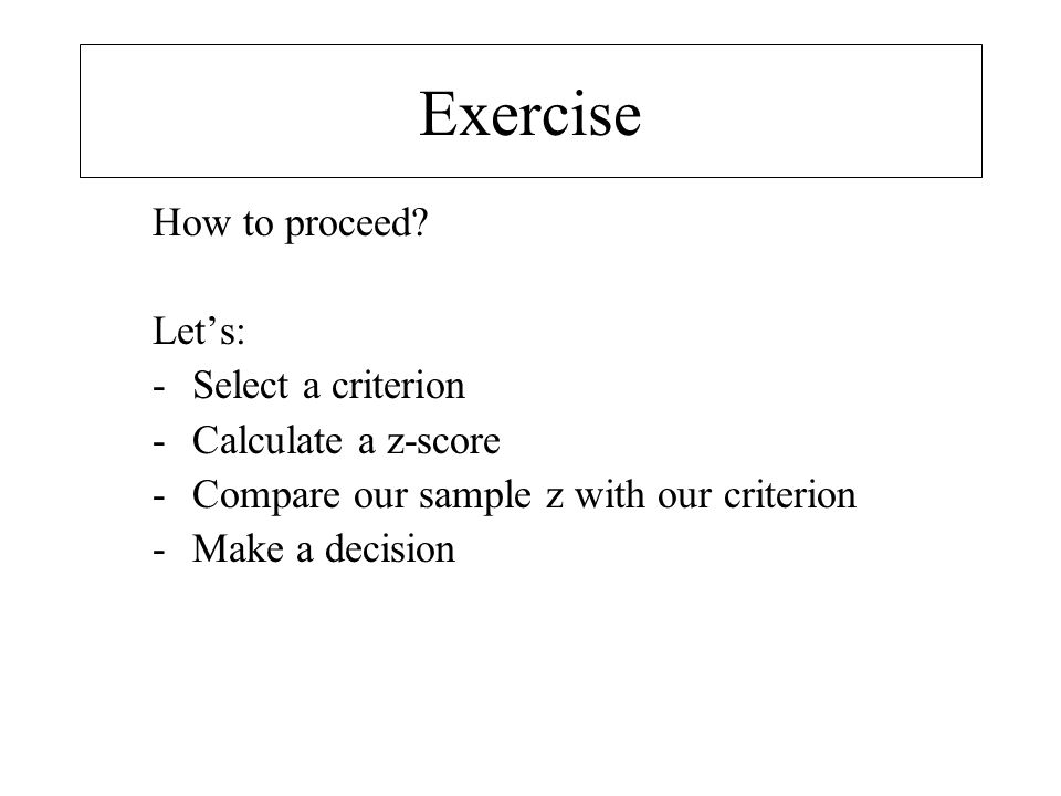 Exercise How to proceed Let's: Select a criterion Calculate a z-score