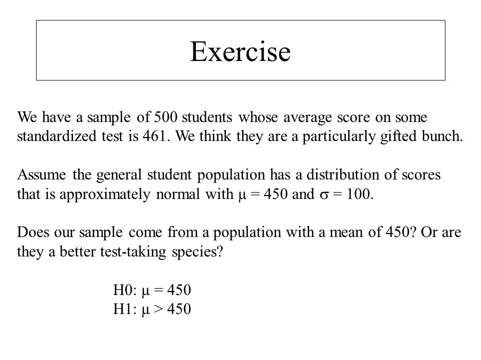 Exercise We have a sample of 500 students whose average score on some standardized test is 461. We think they are a particularly gifted bunch.