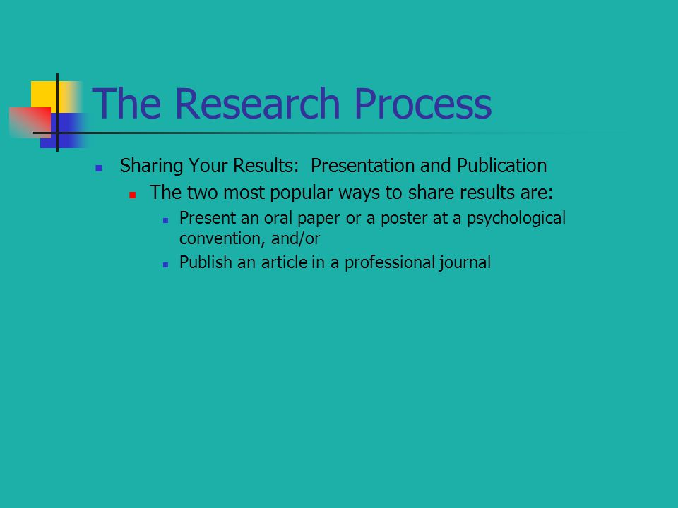 The Research Process Sharing Your Results: Presentation and Publication. The two most popular ways to share results are: