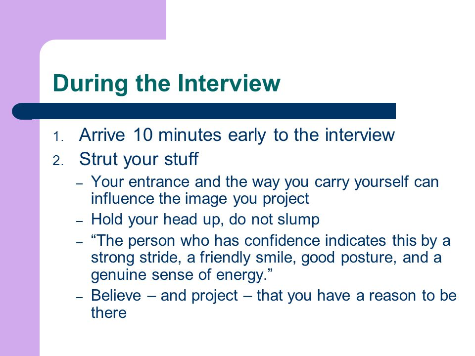 During the Interview Arrive 10 minutes early to the interview