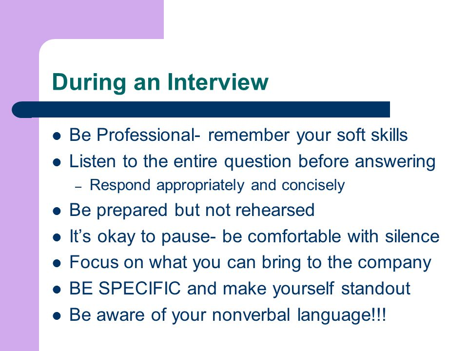 During an Interview Be Professional- remember your soft skills
