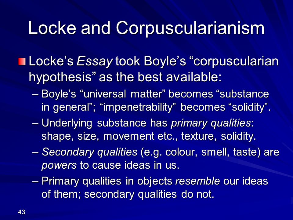 locke on substance essay Locke believed that substance really exists in the world, and that all qualities or properties of everything carry the supposition of the substratum thus, locke considered the substance to be a main background of the qualities.