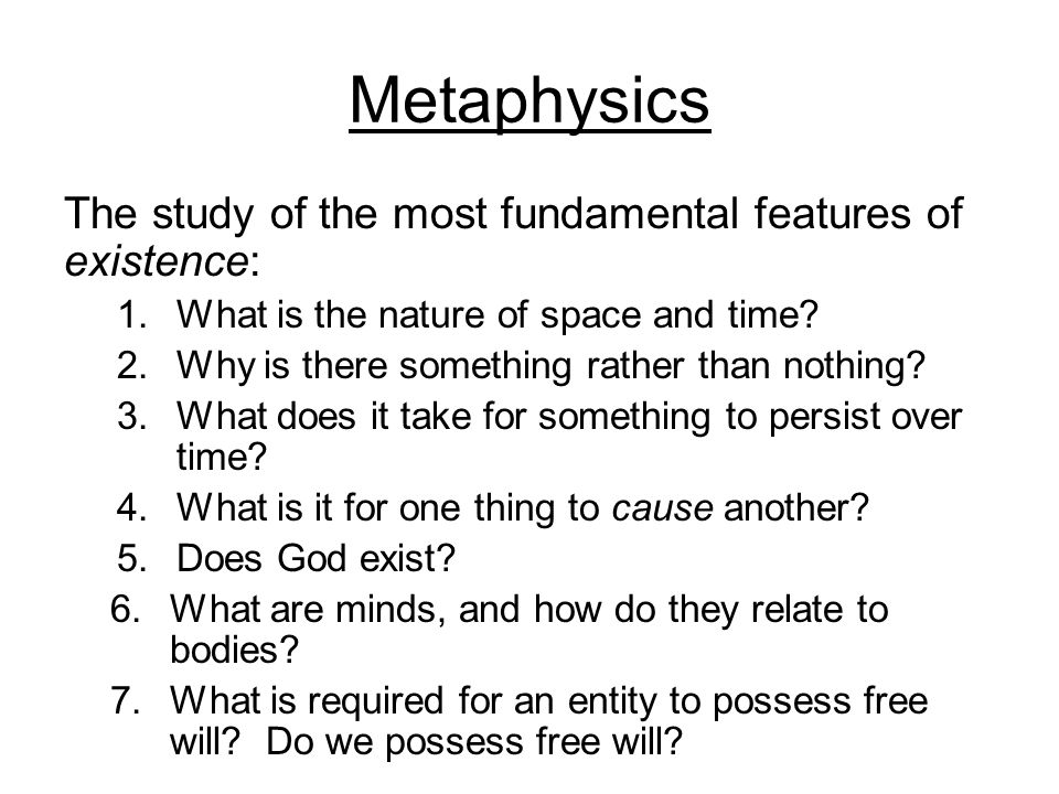 Metaphysics The study of the most fundamental features of existence:
