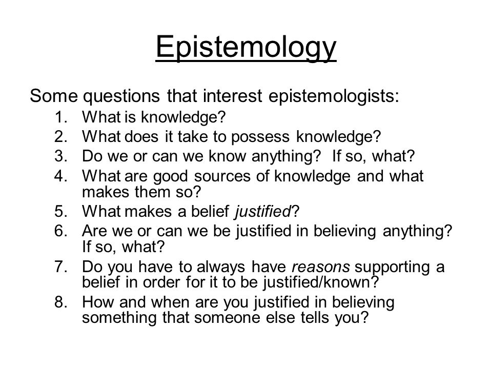 Epistemology Some questions that interest epistemologists: