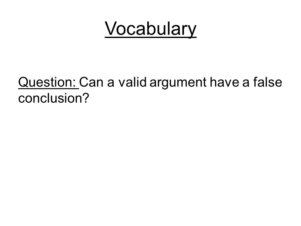 Vocabulary Question: Can a valid argument have a false conclusion