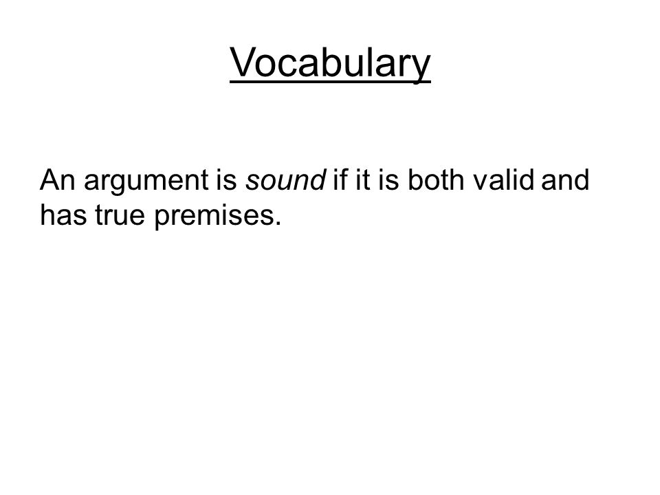 Vocabulary An argument is sound if it is both valid and has true premises.
