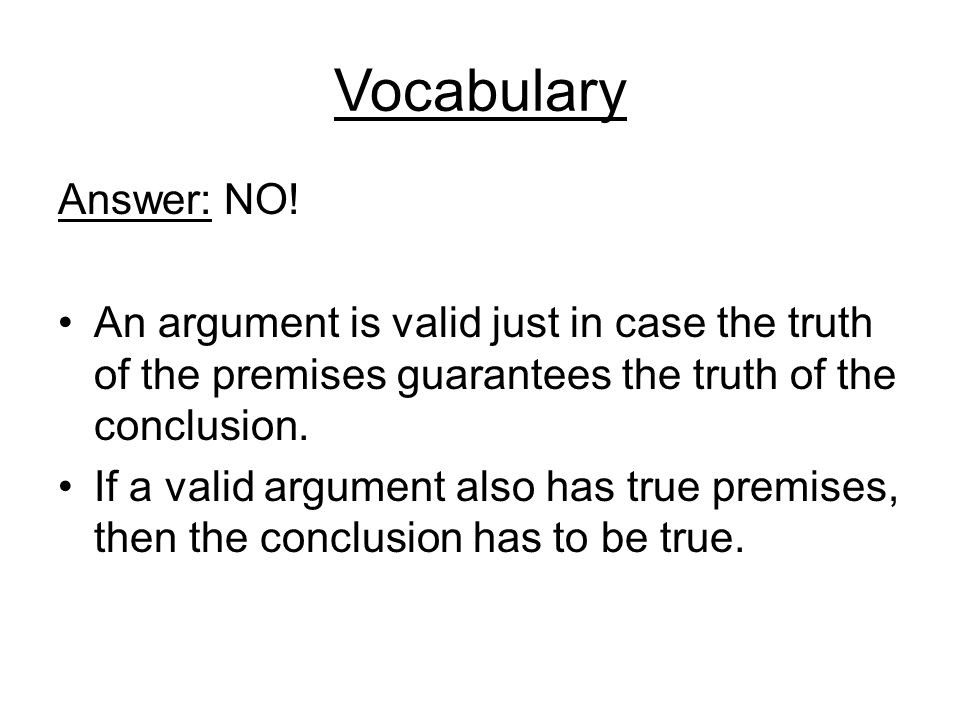 Vocabulary Answer: NO! An argument is valid just in case the truth of the premises guarantees the truth of the conclusion.