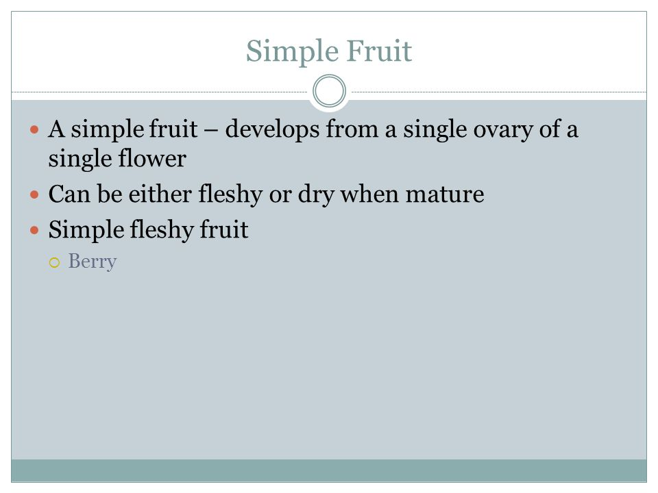 Simple Fruit A simple fruit – develops from a single ovary of a single flower. Can be either fleshy or dry when mature.