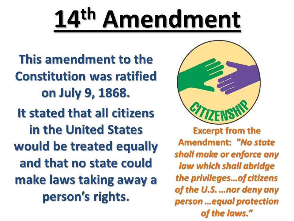14th amendment july 9th 1868it was The 14th amendment to the us constitution was ratified on july 9, 1868 it, along with the 13th and 15th amendments, are collectively known as the reconstruction amendments, because they were all ratified during the post-civil war era.