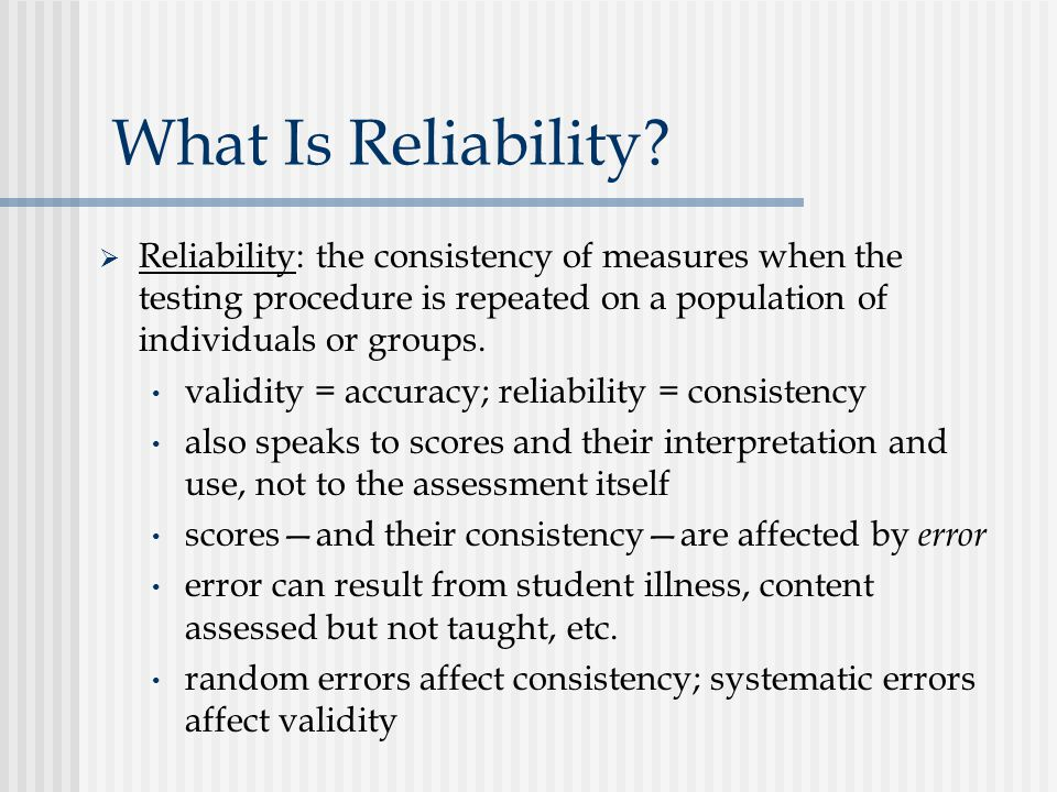 What Is Reliability Reliability: the consistency of measures when the testing procedure is repeated on a population of individuals or groups.