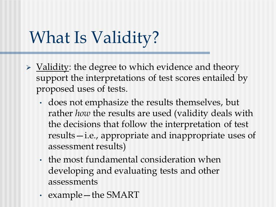 What Is Validity Validity: the degree to which evidence and theory support the interpretations of test scores entailed by proposed uses of tests.