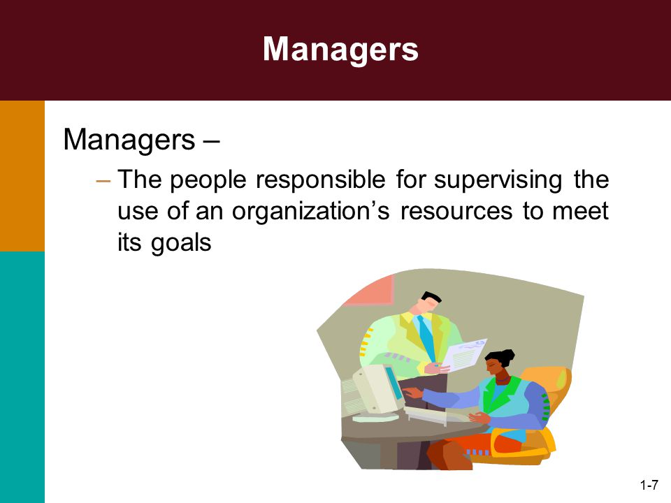 Managers Managers – The people responsible for supervising the use of an organization's resources to meet its goals.