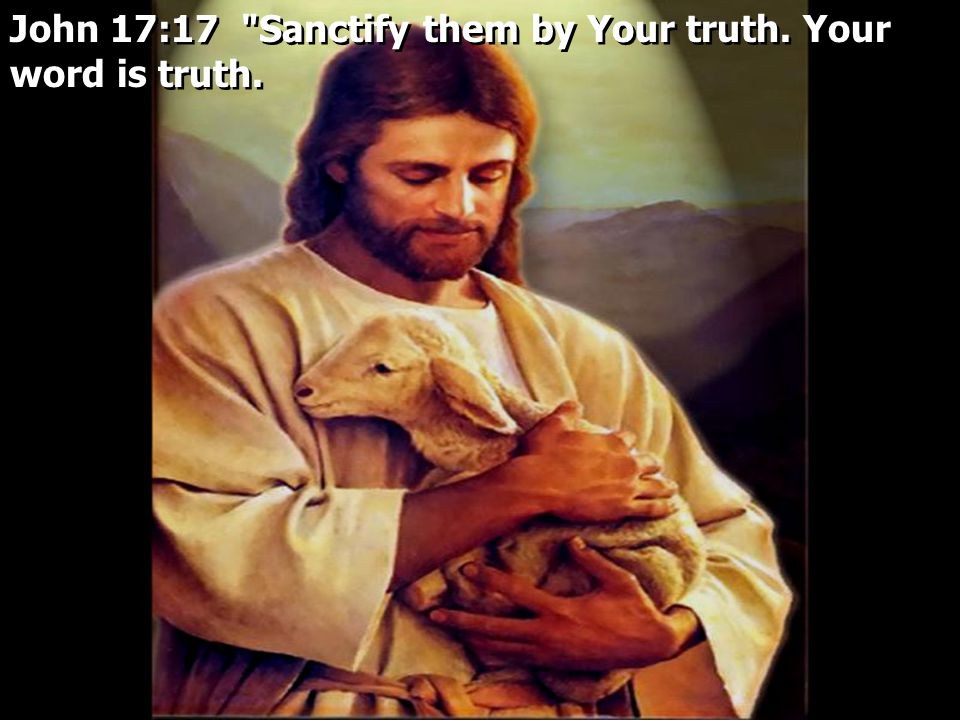 John 17:17 Sanctify them by Your truth. Your word is truth.