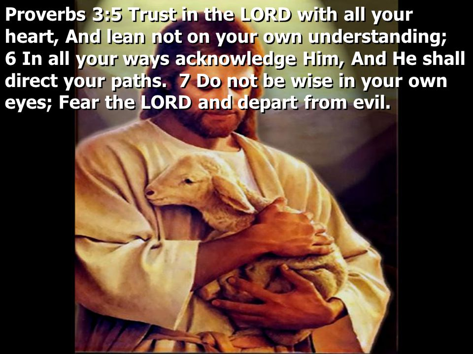 Proverbs 3:5 Trust in the LORD with all your heart, And lean not on your own understanding; 6 In all your ways acknowledge Him, And He shall direct your paths.