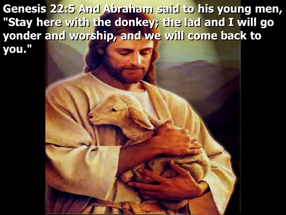 Genesis 22:5 And Abraham said to his young men, Stay here with the donkey; the lad and I will go yonder and worship, and we will come back to you.