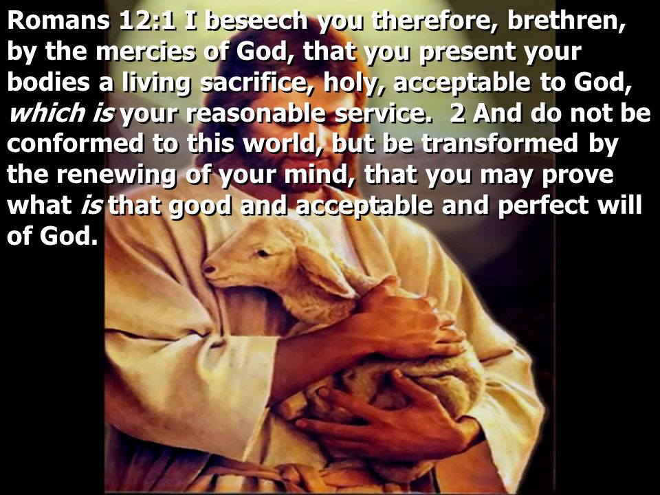 Romans 12:1 I beseech you therefore, brethren, by the mercies of God, that you present your bodies a living sacrifice, holy, acceptable to God, which is your reasonable service.