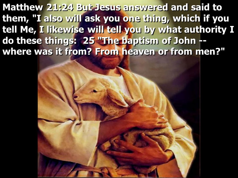 Matthew 21:24 But Jesus answered and said to them, I also will ask you one thing, which if you tell Me, I likewise will tell you by what authority I do these things: 25 The baptism of John -- where was it from.
