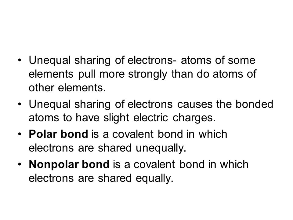 Unequal sharing of electrons- atoms of some elements pull more strongly than do atoms of other elements.