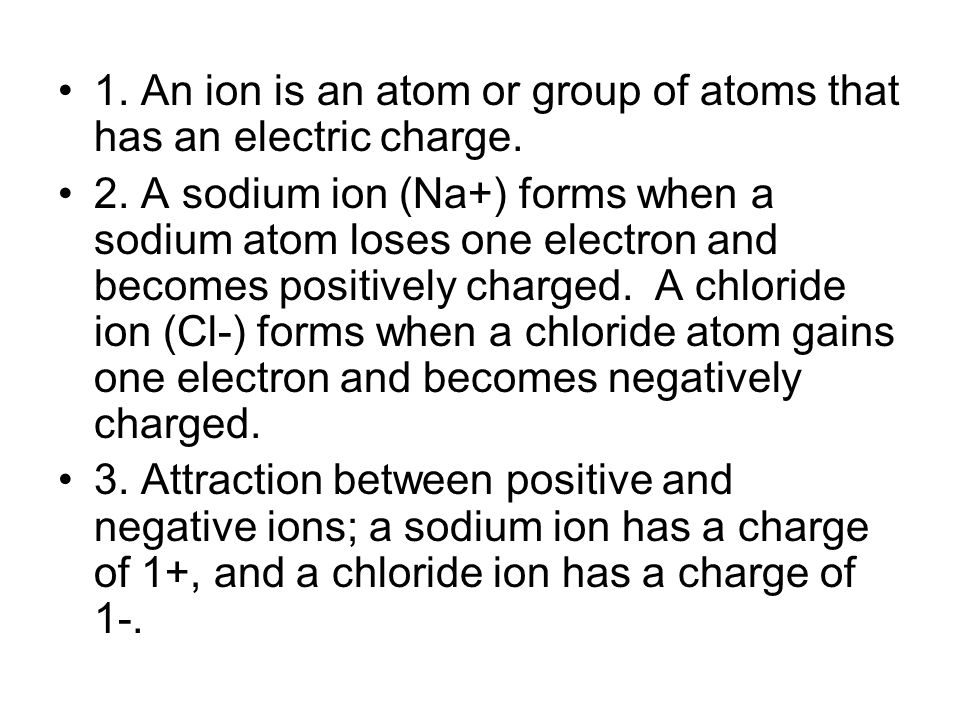 1. An ion is an atom or group of atoms that has an electric charge.