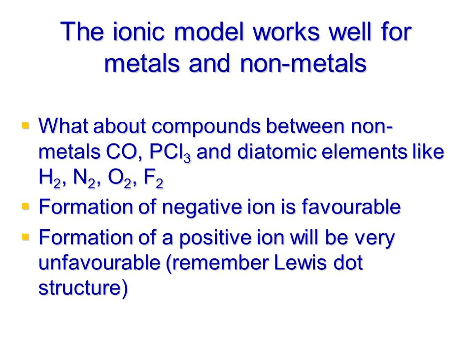 The ionic model works well for metals and non-metals