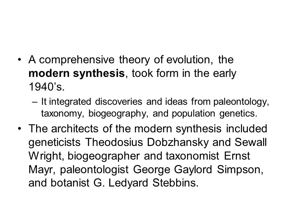 a summary of the modern synthesis theory Evolutionary genetics is the broad field of studies that resulted from the integration of genetics and darwinian evolution, called the 'modern synthesis' (huxley 1942), achieved through the theoretical works of r a fisher, s wright, and j b s haldane and the conceptual works and.