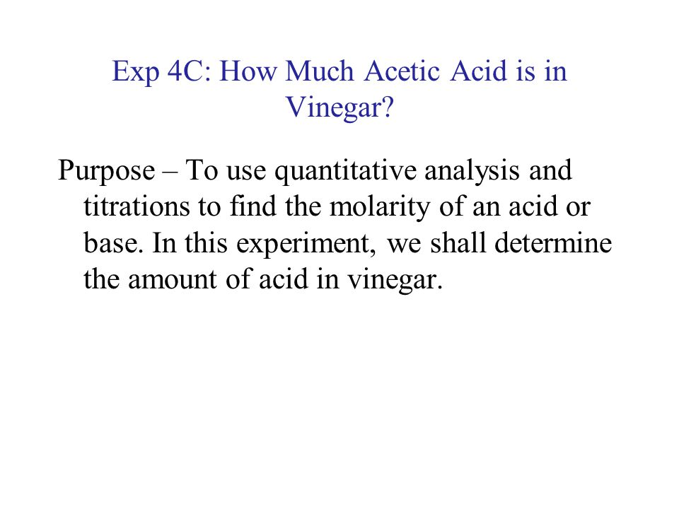 an experiment conducted to determine the concentration of an acetic acid in a sample of vinegar Introduction vinegar is a common household item containing acetic acid as well as some other chemicals this experiment is designed to determine the molar concentration of acetic acid in a sample of vinegar by titrating it with a standard solution of naoh.