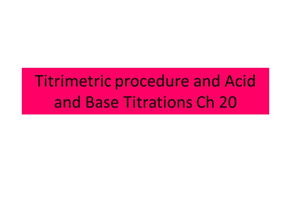 Titrimetric procedure and Acid and Base Titrations Ch 20