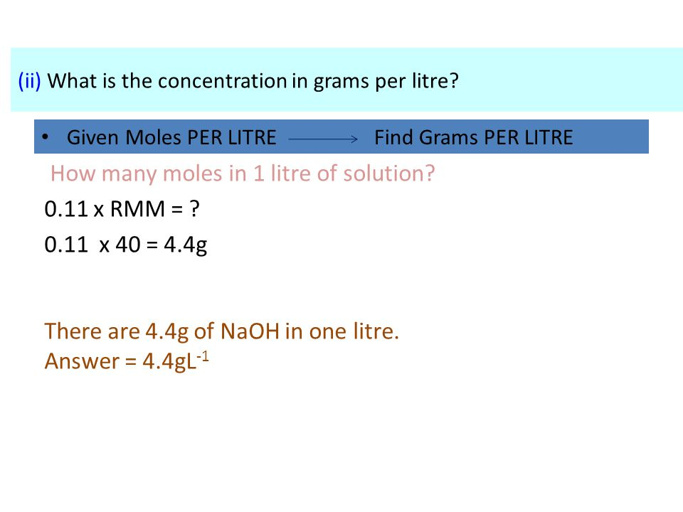 How many moles in 1 litre of solution 0.11 x RMM = 0.11 x 40 = 4.4g