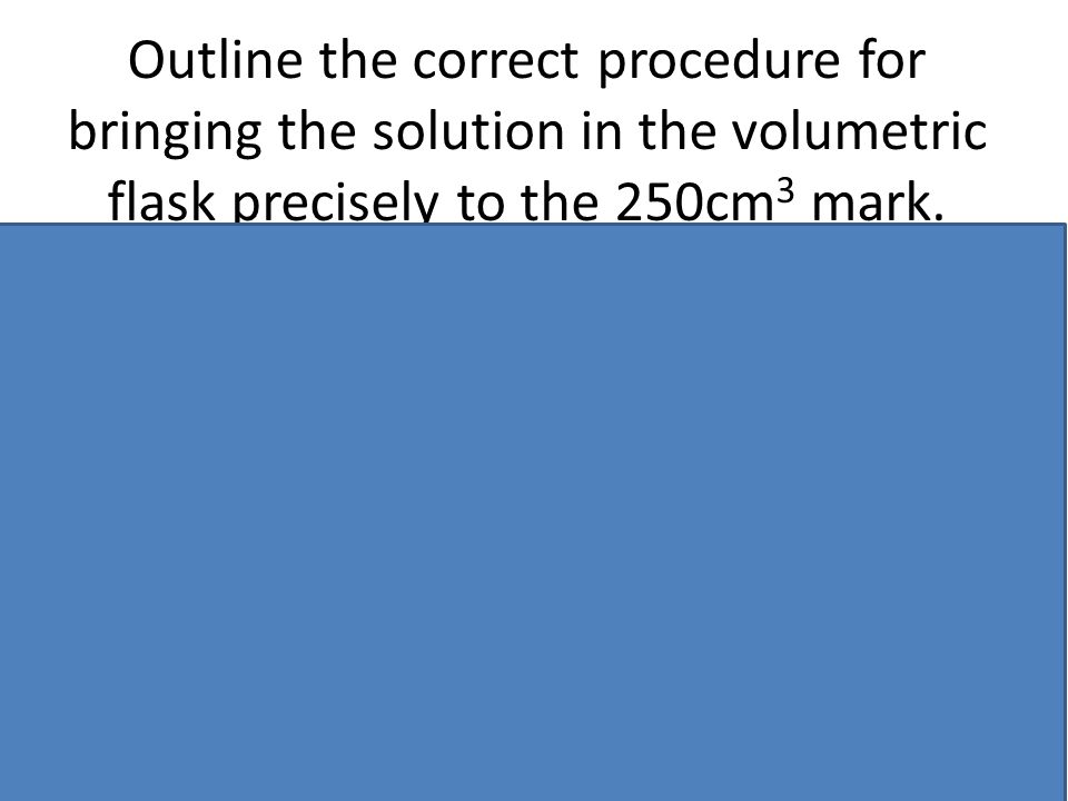 Outline the correct procedure for bringing the solution in the volumetric flask precisely to the 250cm3 mark.